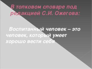 В толковом словаре под редакцией С.И. Ожегова: Воспитанный человек – это чело