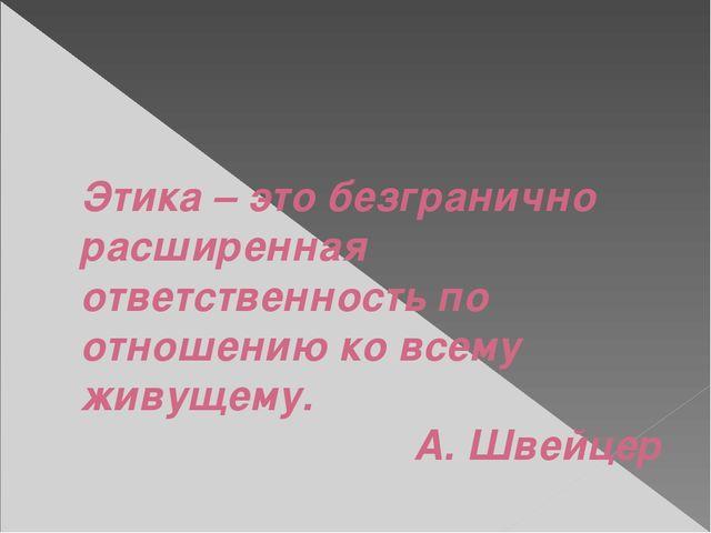 Этика – это безгранично расширенная ответственность по отношению ко всему жи...