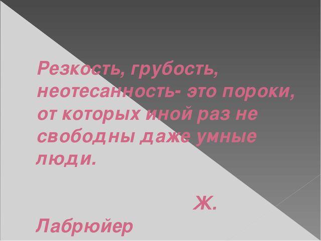 Резкость, грубость, неотесанность- это пороки, от которых иной раз не свобод...