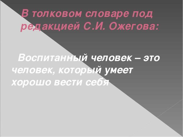 В толковом словаре под редакцией С.И. Ожегова: Воспитанный человек – это чело...