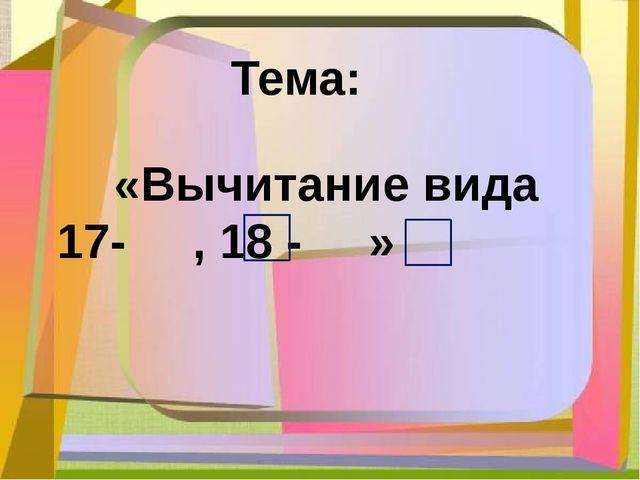 Тема: «Вычитание вида 17- , 18 - »