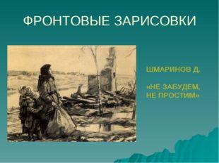ФРОНТОВЫЕ ЗАРИСОВКИ ШМАРИНОВ Д. «НЕ ЗАБУДЕМ, НЕ ПРОСТИМ»