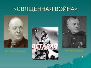 «СВЯЩЕННАЯ ВОЙНА» В.И.Лебедев-Кумач А.В.Александров