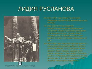 ЛИДИЯ РУСЛАНОВА 28 июня 1942 года Лидии Руслановой присвоили звание заслуженн