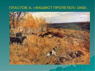 ПЛАСТОВ А. «ФАШИСТ ПРОЛЕТЕЛ» 1942г.