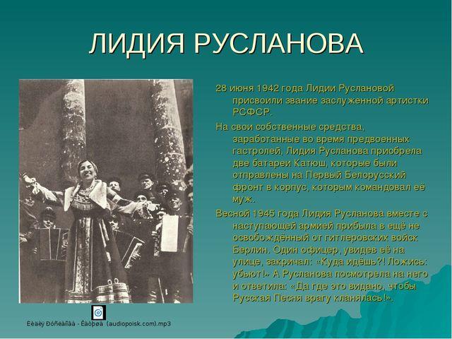 ЛИДИЯ РУСЛАНОВА 28 июня 1942 года Лидии Руслановой присвоили звание заслуженн...
