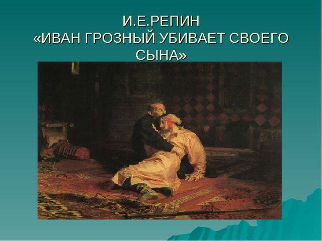 И.Е.РЕПИН «ИВАН ГРОЗНЫЙ УБИВАЕТ СВОЕГО СЫНА»