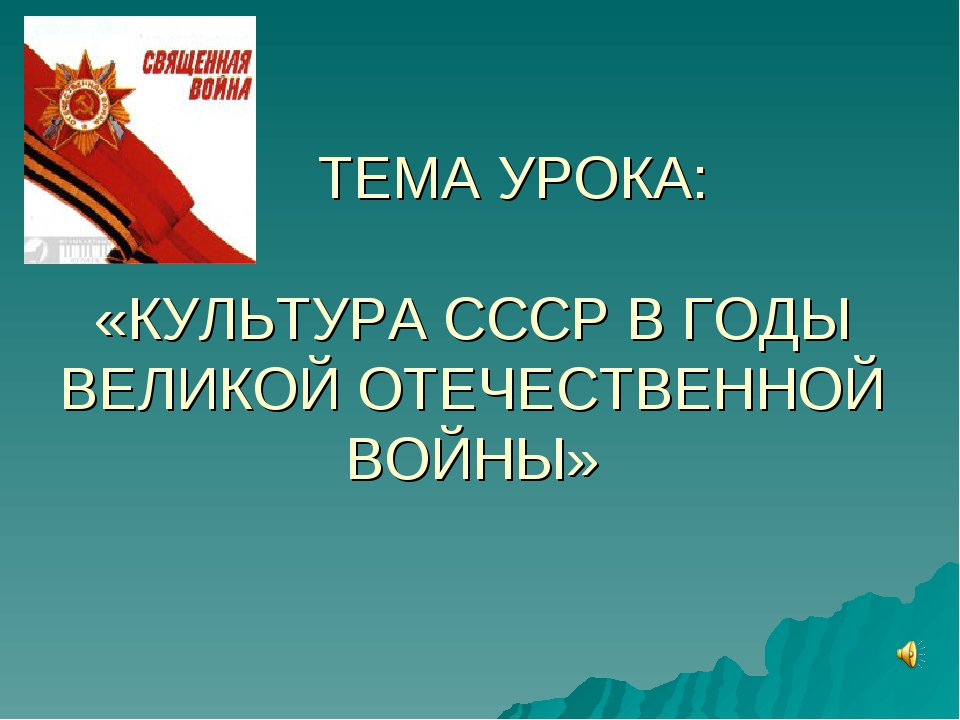 ТЕМА УРОКА: «КУЛЬТУРА СССР В ГОДЫ ВЕЛИКОЙ ОТЕЧЕСТВЕННОЙ ВОЙНЫ»