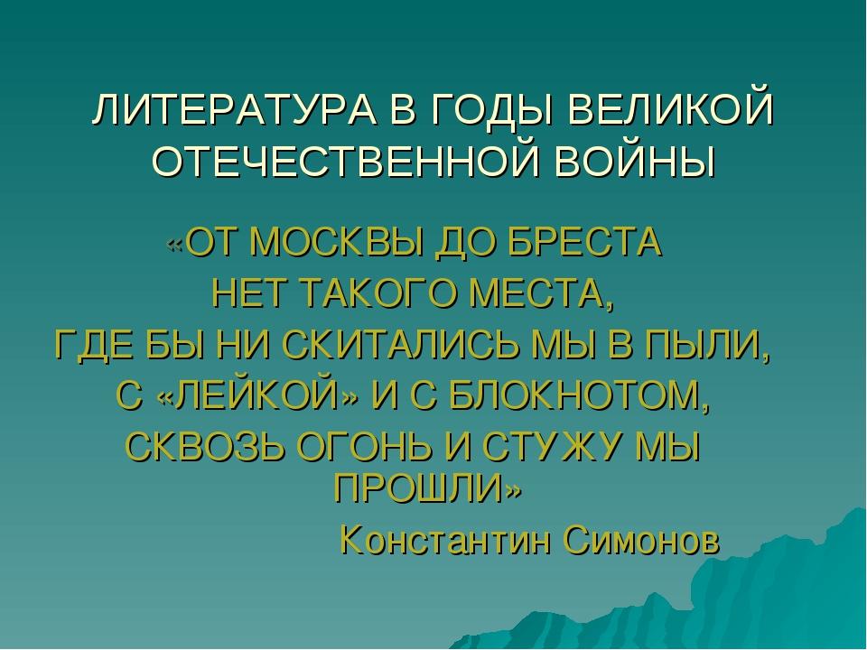 ЛИТЕРАТУРА В ГОДЫ ВЕЛИКОЙ ОТЕЧЕСТВЕННОЙ ВОЙНЫ «ОТ МОСКВЫ ДО БРЕСТА НЕТ ТАКОГО...