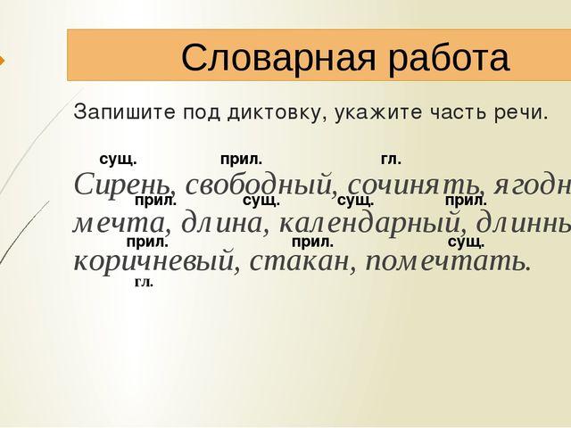 Запишите под диктовку, укажите часть речи. Сирень, свободный, сочинять, ягодн...