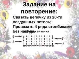 Задание на повторение: Связать цепочку из 20-ти воздушных петель; Провязать 4