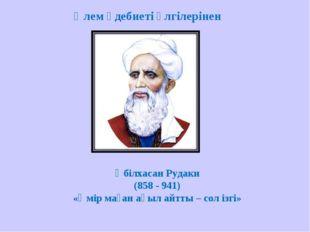 Әбілхасан Рудаки (858 - 941) «Өмір маған ақыл айтты – сол ізгі» Әлем әдебиеті