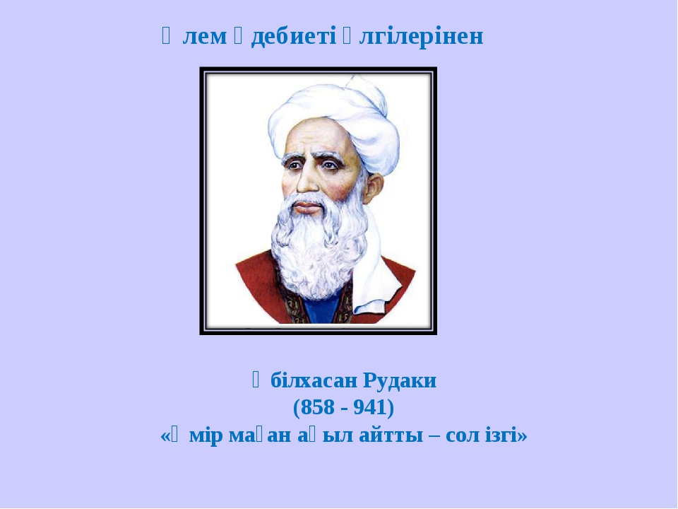 Әбілхасан Рудаки (858 - 941) «Өмір маған ақыл айтты – сол ізгі» Әлем әдебиеті...