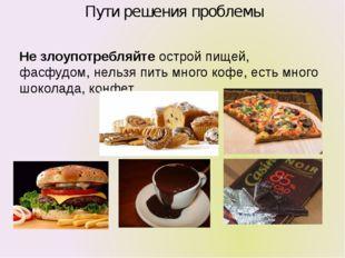 Пути решения проблемы Не злоупотребляйте острой пищей, фасфудом, нельзя пить