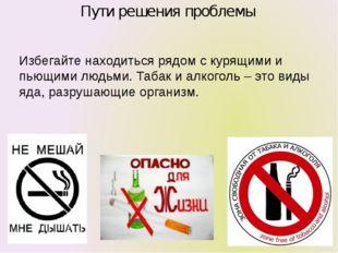Пути решения проблемы Избегайте находиться рядом с курящими и пьющими людьми.