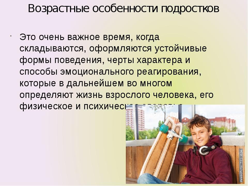 Возрастные особенности подростков Это очень важное время, когда складываются,...