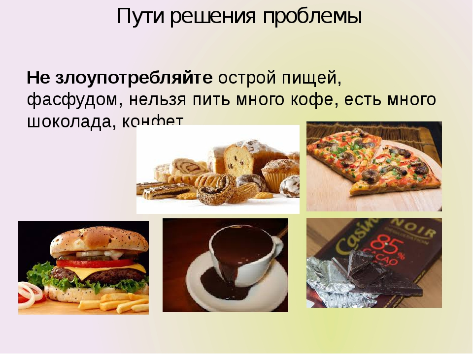 Пути решения проблемы Не злоупотребляйте острой пищей, фасфудом, нельзя пить...