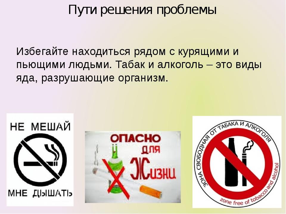 Пути решения проблемы Избегайте находиться рядом с курящими и пьющими людьми....