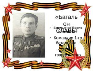 «Батальон СЛАВЫ» Емельянов Борис Николаевич Командир 1-го батальона 215-го гв