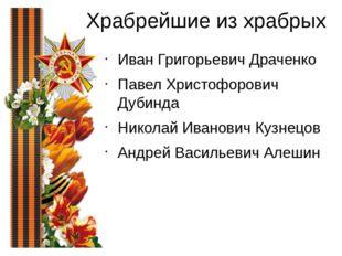 Храбрейшие из храбрых Иван Григорьевич Драченко Павел Христофорович Дубинда Н