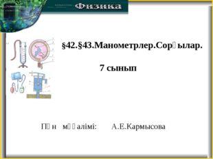 Пән мұғалімі: А.Е.Кармысова §42.§43.Манометрлер.Сорғылар. 7 сынып