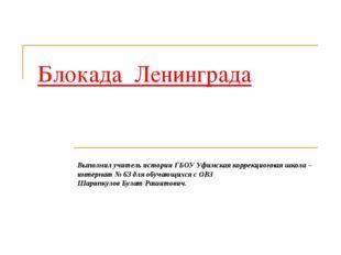 Блокада Ленинграда Выполнил учитель истории ГБОУ Уфимская коррекционная школа