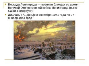 Блокада Ленинграда — военная блокада во время Великой Отечественной войны Лен