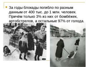 За годы блокады погибло по разным данным от 400 тыс. до 1 млн. человек. Причё