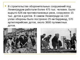 В строительстве оборонительных сооружений под Ленинградом работали более 475