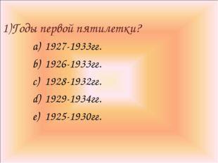 1)Годы первой пятилетки? 1927-1933гг. 1926-1933гг. 1928-1932гг. 1929-1934гг.