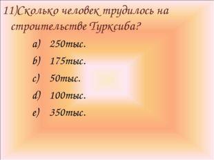 11)Сколько человек трудилось на строительстве Турксиба? 250тыс. 175тыс. 50тыс