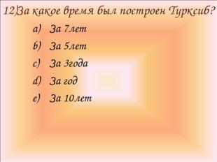 12)За какое время был построен Турксиб? За 7лет За 5лет За 3года За год За 10