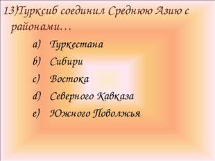 13)Турксиб соединил Среднюю Азию с районами… Туркестана Сибири Востока Северн
