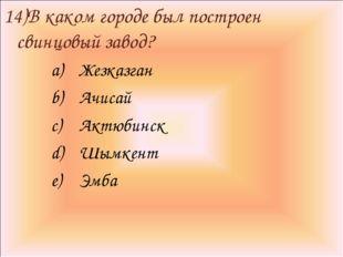 14)В каком городе был построен свинцовый завод? Жезказган Ачисай Актюбинск Шы