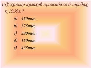15)Сколько казахов проживало в городах к 1939г.? 450тыс. 375тыс. 290тыс. 150т