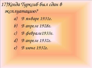 17)Когда Турксиб был сдан в эксплуатацию? В январе 1931г. В апреле 1928г. В ф