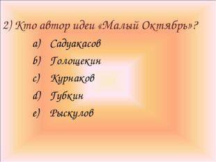 2) Кто автор идеи «Малый Октябрь»? Садуакасов Голощекин Курнаков Губкин Рыск
