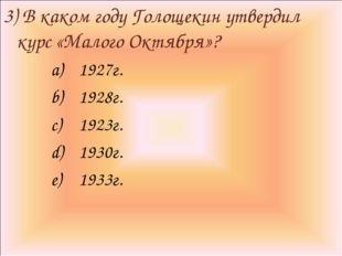 3) В каком году Голощекин утвердил курс «Малого Октября»? 1927г. 1928г. 1923г
