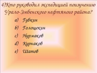 4)Кто руководил экспедицией поизучению Урало-Эмбенского нефтяного района? Губ