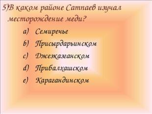 5)В каком районе Сатпаев изучал месторождение меди? Семиречье Присырдарьинско