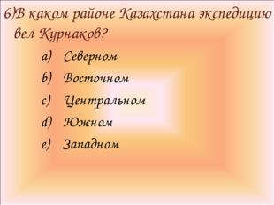 6)В каком районе Казахстана экспедицию вел Курнаков? Северном Восточном Центр