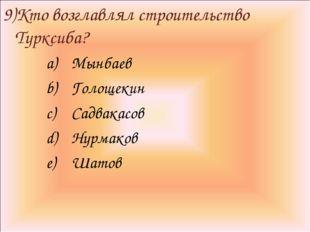 9)Кто возглавлял строительство Турксиба? Мынбаев Голощекин Садвакасов Нурмако