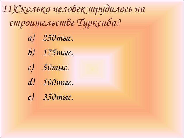 11)Сколько человек трудилось на строительстве Турксиба? 250тыс. 175тыс. 50тыс...