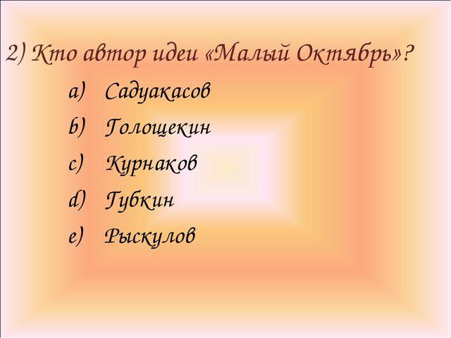 2) Кто автор идеи «Малый Октябрь»? Садуакасов Голощекин Курнаков Губкин Рыск...