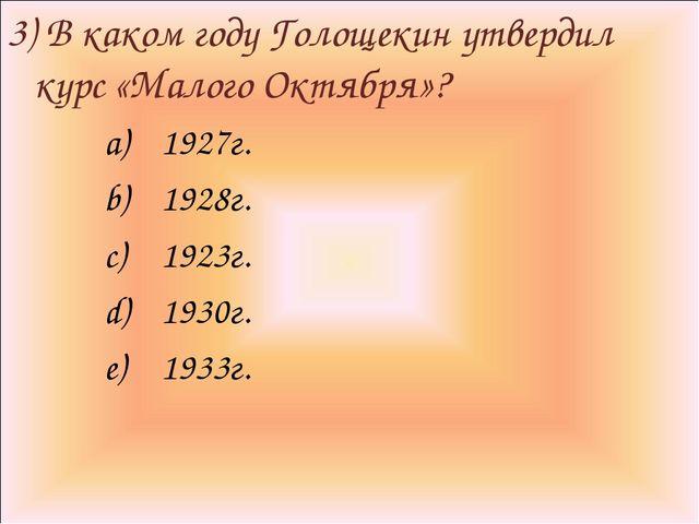 3) В каком году Голощекин утвердил курс «Малого Октября»? 1927г. 1928г. 1923г...