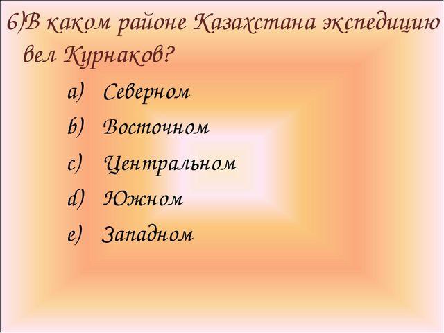 6)В каком районе Казахстана экспедицию вел Курнаков? Северном Восточном Центр...