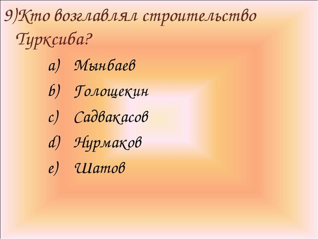 9)Кто возглавлял строительство Турксиба? Мынбаев Голощекин Садвакасов Нурмако...