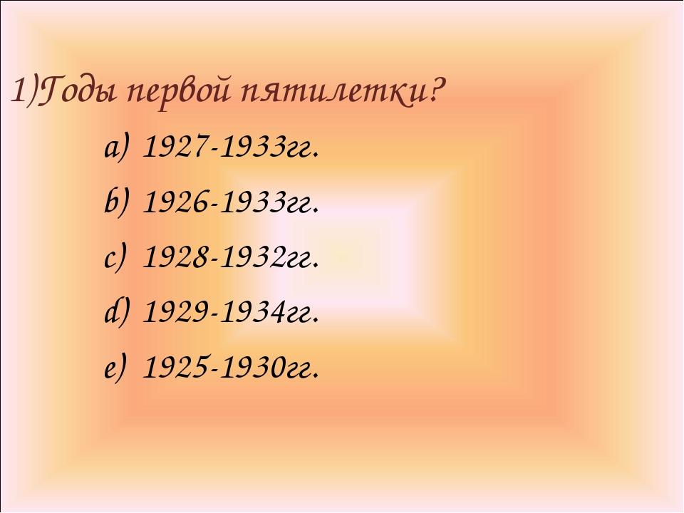 1)Годы первой пятилетки? 1927-1933гг. 1926-1933гг. 1928-1932гг. 1929-1934гг....