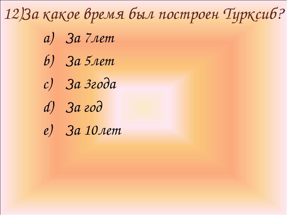 12)За какое время был построен Турксиб? За 7лет За 5лет За 3года За год За 10...