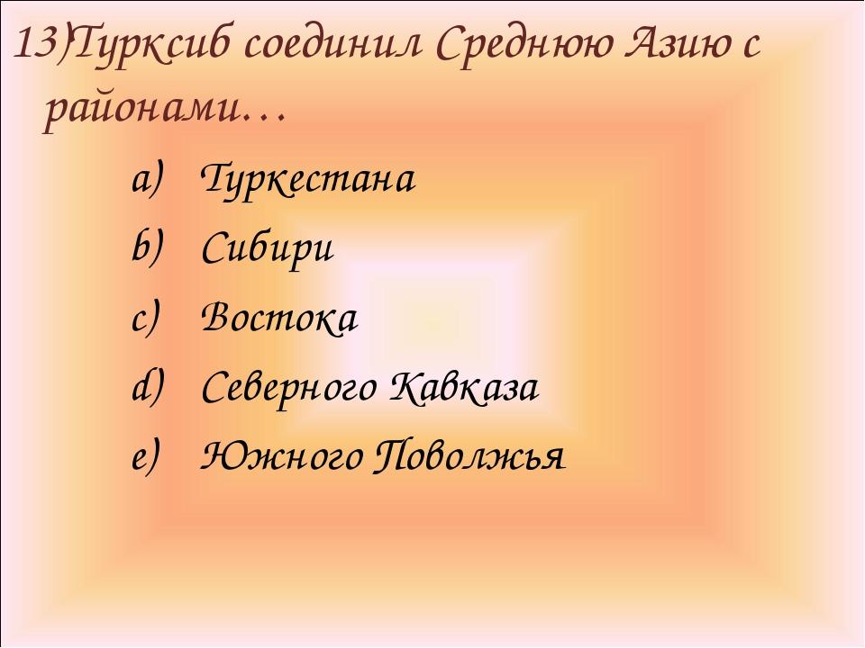 13)Турксиб соединил Среднюю Азию с районами… Туркестана Сибири Востока Северн...